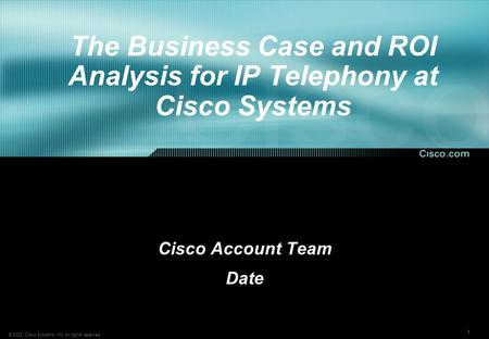 1 © 2002, Cisco Systems, Inc. All rights reserved. The Business Case and ROI Analysis for IP Telephony at Cisco Systems Cisco Account Team Date.