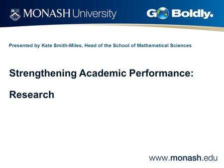 Presented by Kate Smith-Miles, Head of the School of Mathematical Sciences Strengthening Academic Performance: Research.