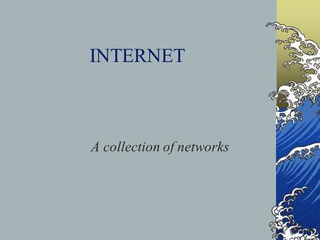 INTERNET A collection of networks. History ARPANet – developed for security of sending in case of a nuclear attack IDEA – the system would not go down.