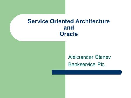 Service Oriented Architecture and Oracle Aleksander Stanev Bankservice Plc.