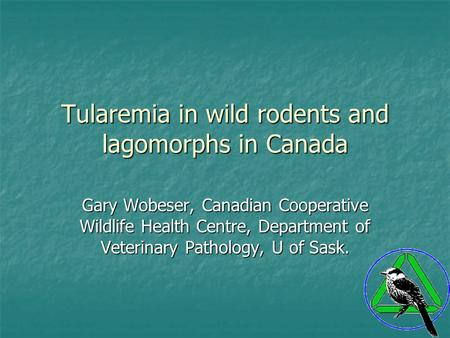 Tularemia in wild rodents and lagomorphs in Canada Gary Wobeser, Canadian Cooperative Wildlife Health Centre, Department of Veterinary Pathology, U of.