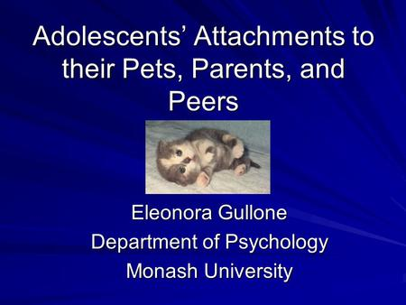 Adolescents' Attachments to their Pets, Parents, and Peers Eleonora Gullone Department of Psychology Monash University.
