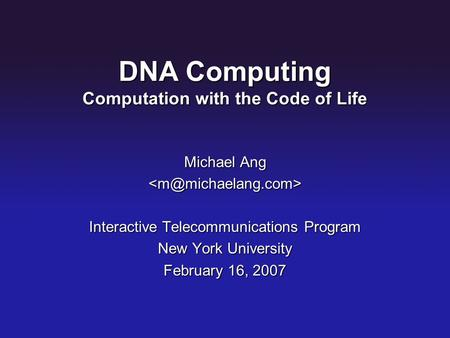 DNA Computing Computation with the Code of Life Michael Ang Interactive Telecommunications Program New York University February 16,