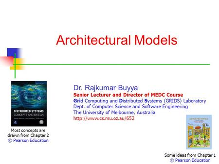 Architectural Models Most concepts are drawn from Chapter 2 © Pearson Education Dr. Rajkumar Buyya Senior Lecturer and Director of MEDC Course Grid Computing.