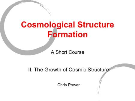 Cosmological Structure Formation A Short Course II. The Growth of Cosmic Structure Chris Power.