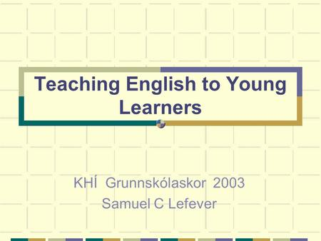 Teaching English to Young Learners KHÍ Grunnskólaskor 2003 Samuel C Lefever.