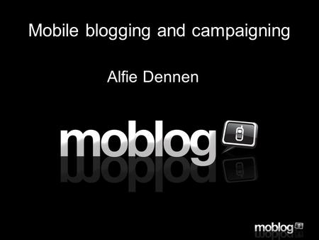 Click to edit Master text styles –Second level Third level –Fourth level »Fifth level Mobile blogging and campaigning Alfie Dennen.