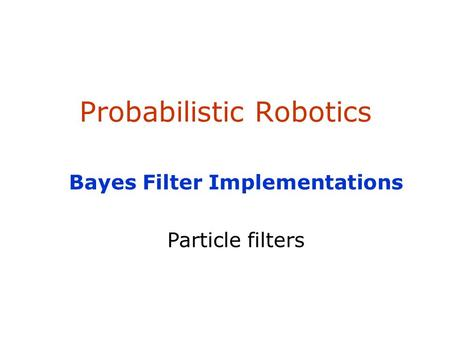 Probabilistic Robotics Bayes Filter Implementations Particle filters.