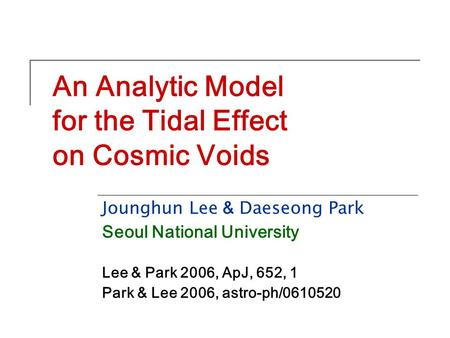 An Analytic Model for the Tidal Effect on Cosmic Voids Jounghun Lee & Daeseong Park Seoul National University Lee & Park 2006, ApJ, 652, 1 Park & Lee 2006,