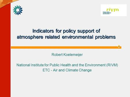 Indicators for policy support of atmosphere related environmental problems Robert Koelemeijer National Institute for Public Health and the Environment.