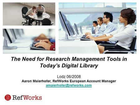 The Need for Research Management Tools in Today's Digital Library Lodz 06/2008 Aaron Maierhofer, RefWorks European Account Manager