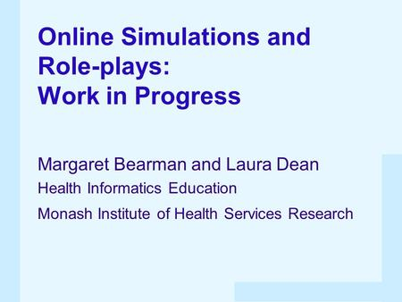 Online Simulations and Role-plays: Work in Progress Margaret Bearman and Laura Dean Health Informatics Education Monash Institute of Health Services Research.