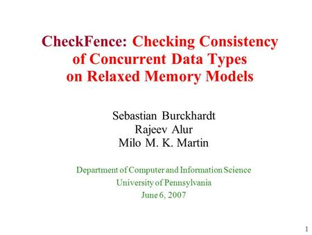 1 CheckFence: Checking Consistency of Concurrent Data Types on Relaxed Memory Models Sebastian Burckhardt Rajeev Alur Milo M. K. Martin Department of Computer.