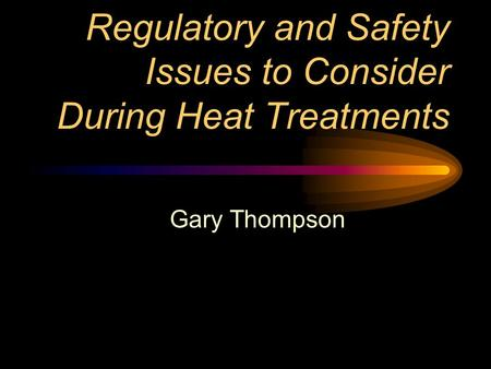 Regulatory and Safety Issues to Consider During Heat Treatments Gary Thompson.