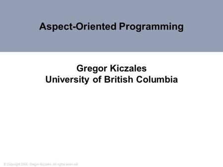 Aspect-Oriented Programming Gregor Kiczales University of British Columbia © Copyright 2004, Gregor Kiczales. All rights reserved.