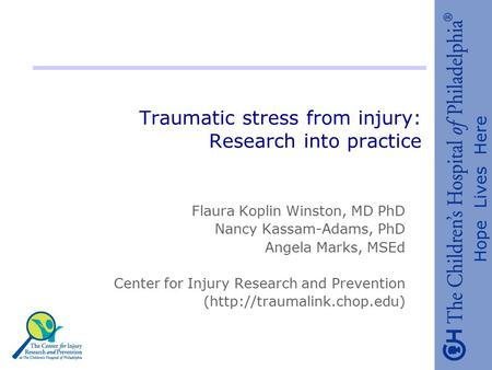 Hope Lives Here Traumatic stress from injury: Research into practice Flaura Koplin Winston, MD PhD Nancy Kassam-Adams, PhD Angela Marks, MSEd Center for.