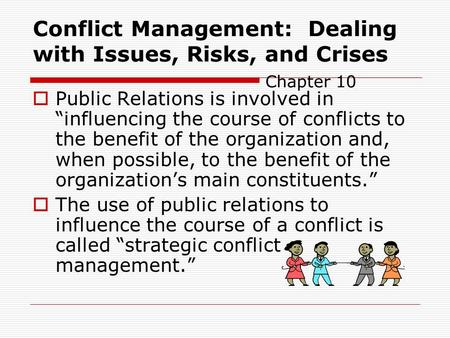 "Conflict Management: Dealing with Issues, Risks, and Crises Chapter 10  Public Relations is involved in ""influencing the course of conflicts to the benefit."
