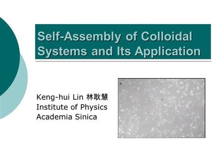 Self-Assembly of Colloidal Systems and Its Application Keng-hui Lin 林耿慧 Institute of Physics Academia Sinica.