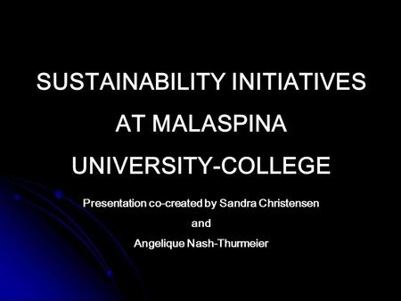 SUSTAINABILITY INITIATIVES AT MALASPINA UNIVERSITY-COLLEGE Presentation co-created by Sandra Christensen and Angelique Nash-Thurmeier.