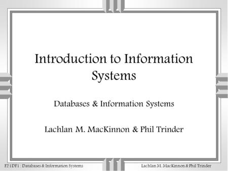F21DF1 : Databases & Information SystemsLachlan M. MacKinnon & Phil Trinder Introduction to Information Systems Databases & Information Systems Lachlan.