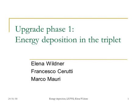 24/01/08Energy deposition, LIUWG, Elena Wildner1 Upgrade phase 1: Energy deposition in the triplet Elena Wildner Francesco Cerutti Marco Mauri.