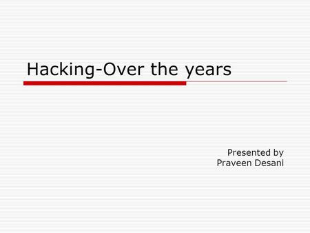 Hacking-Over the years Presented by Praveen Desani.