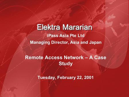 Elektra Mararian Elektra Mararian iPass Asia Pte Ltd Managing Director, Asia and Japan Remote Access Network – A Case Study Tuesday, February 22, 2001.
