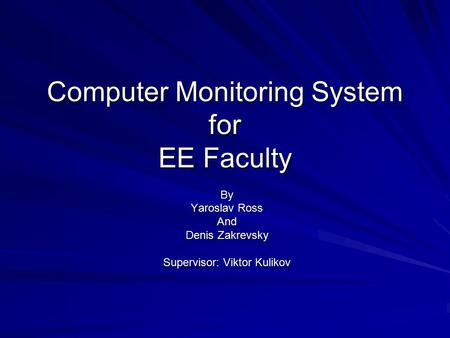 Computer Monitoring System for EE Faculty By Yaroslav Ross And Denis Zakrevsky Supervisor: Viktor Kulikov.