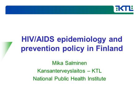 HIV/AIDS epidemiology and prevention policy in Finland Mika Salminen Kansanterveyslaitos – KTL National Public Health Institute.