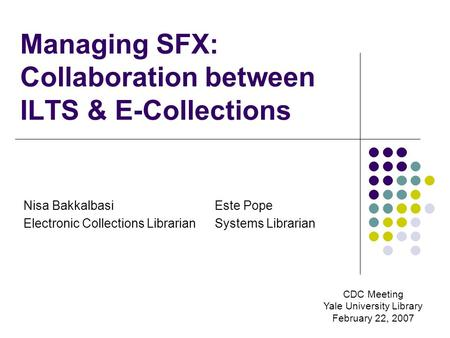 Managing SFX: Collaboration between ILTS & E-Collections Nisa Bakkalbasi Electronic Collections Librarian Este Pope Systems Librarian CDC Meeting Yale.