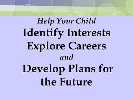 Help Your Child Identify Interests Explore Careers and Develop Plans for the Future.