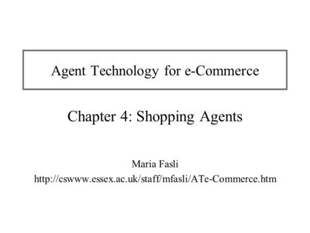 Agent Technology for e-Commerce Chapter 4: Shopping Agents Maria Fasli