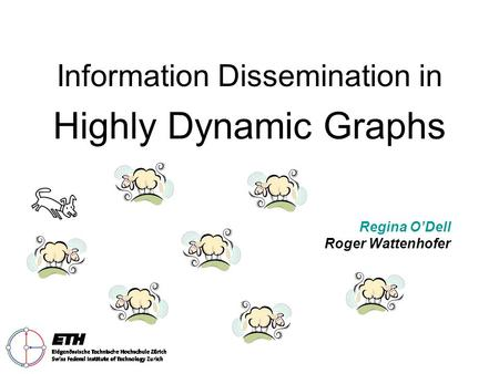 Information Dissemination in Highly Dynamic Graphs Regina O'Dell Roger Wattenhofer.