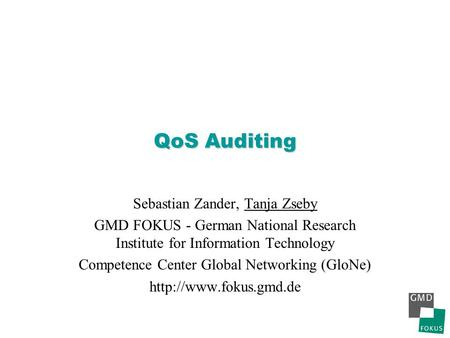 QoS Auditing Sebastian Zander, Tanja Zseby GMD FOKUS - German National Research Institute for Information Technology Competence Center Global Networking.