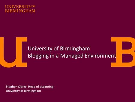 University of Birmingham Blogging in a Managed Environment Stephen Clarke, Head of eLearning University of Birmingham.