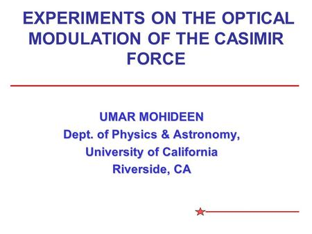 EXPERIMENTS ON THE OPTICAL MODULATION OF THE CASIMIR FORCE UMAR MOHIDEEN Dept. of Physics & Astronomy, University of California Riverside, CA.