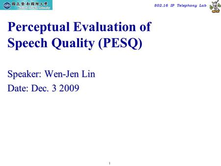 1 TAC2000/2000.7 802.16 IP Telephony Lab Perceptual Evaluation of Speech Quality (PESQ) Speaker: Wen-Jen Lin Date: Dec. 3 2009.