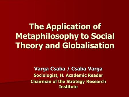 The Application of Metaphilosophy to Social Theory and Globalisation Varga Csaba / Csaba Varga Sociologist, H. Academic Reader Chairman of the Strategy.