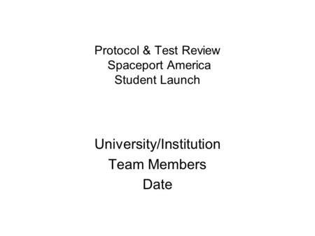 Protocol & Test Review Spaceport America Student Launch University/Institution Team Members Date.