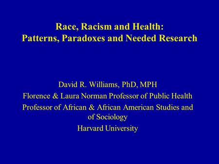 Race, Racism and Health: Patterns, Paradoxes and Needed Research David R. Williams, PhD, MPH Florence & Laura Norman Professor of Public Health Professor.