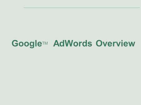 Google TM AdWords Overview. Slide 2 Agenda Presentation Topics: 1.Introduction to AdWords 2.Google's Ad Distribution Network 3.Primary Benefits of AdWords.