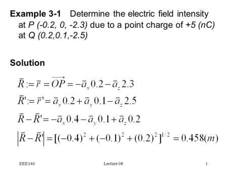 EEE340Lecture 081 Example 3-1 Determine the electric field intensity at P (-0.2, 0, -2.3) due to a point charge of +5 (nC) at Q (0.2,0.1,-2.5) Solution.