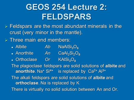 GEOS 254 Lecture 2: FELDSPARS  Feldspars are the most abundant minerals in the crust (very minor in the mantle).  Three main end members: Albite AbNaAlSi.