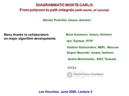 DIAGRAMMATIC MONTE CARLO: From polarons to path-integrals (with worm, of course) Les Houches, June 2006, Lecture 2 Nikolay Prokofiev, Umass, Amherst Boris.
