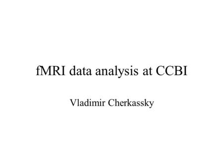 FMRI data analysis at CCBI Vladimir Cherkassky. Detection of Activated Voxels Always performed on a voxel-to-voxel basis T-test comparing mean values.