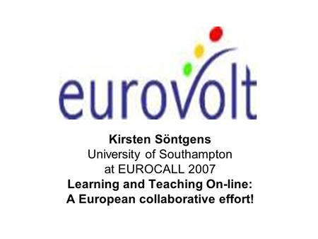 Kirsten Söntgens University of Southampton at EUROCALL 2007 Learning and Teaching On-line: A European collaborative effort!