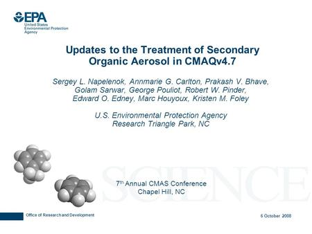 Office of Research and Development 6 October 2008 Updates to the Treatment of Secondary Organic Aerosol in CMAQv4.7 Sergey L. Napelenok, Annmarie G. Carlton,