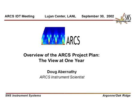 Overview of the ARCS Project Plan: The View at One Year Doug Abernathy ARCS Instrument Scientist ARCS IDT Meeting Lujan Center, LANL September 30, 2002.