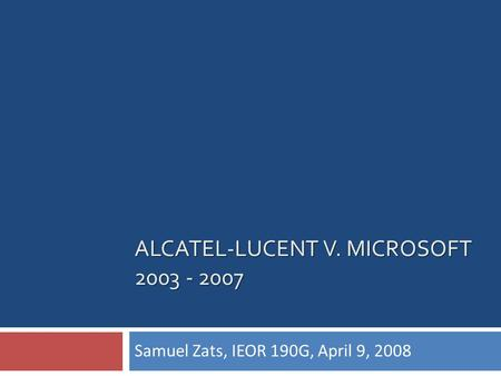 ALCATEL-LUCENT V. MICROSOFT 2003 - 2007 Samuel Zats, IEOR 190G, April 9, 2008.