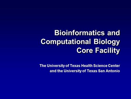 Bioinformatics and Computational Biology Core Facility The University of Texas Health Science Center and the University of Texas San Antonio The University.